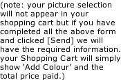 (note: your picture selection will not appear in your shopping cart but if you have completed all the above form and clicked [Send] we will have the required information. your Shopping Cart will simply show 'Add Colour' and the total price paid.)